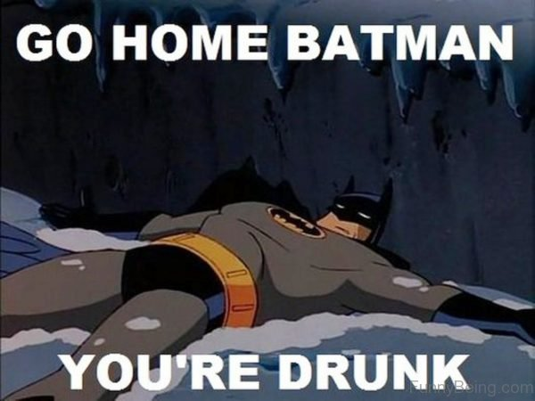 Go Home Batman You're Drunk