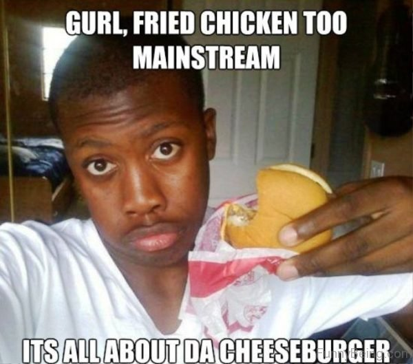 Gurl, Fried Chicken Too Mainstream