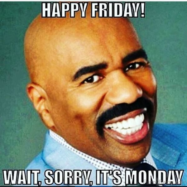 Happy Friday, Wait, Sorry