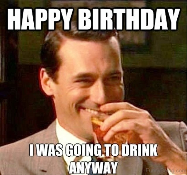 I Was Going To Drink Anyway 52 ultimate birthday memes