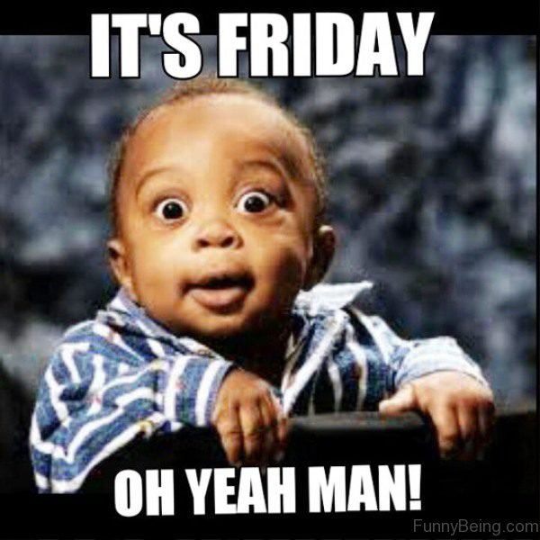 It's Friday Oh Yeah Man