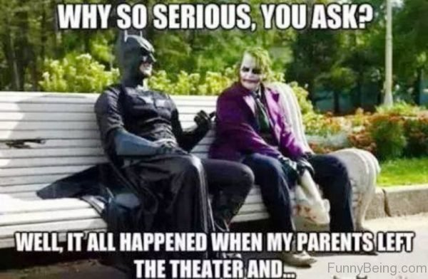 Why So Serious, You Ask