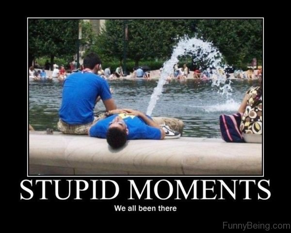 Stupid Moments We All Been There