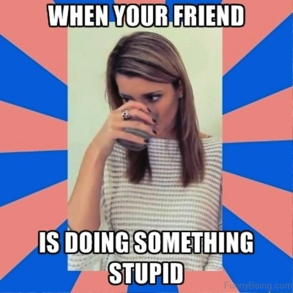 When Your Friend Is Doing Something Stupid