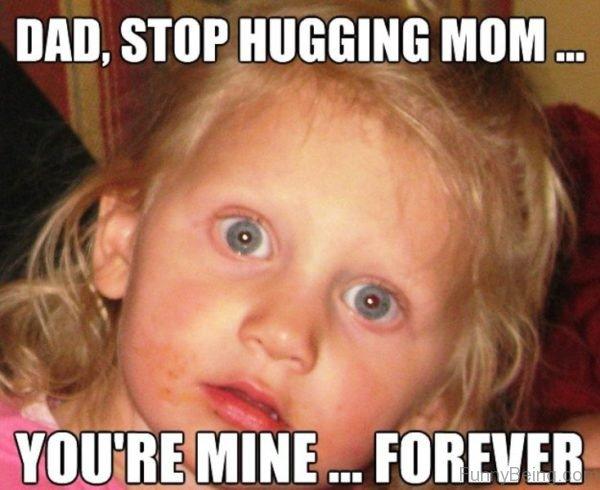 Dad Stop Hugging Mom