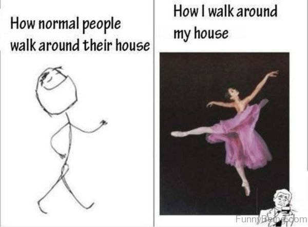 How Normal People Walk Around Their House
