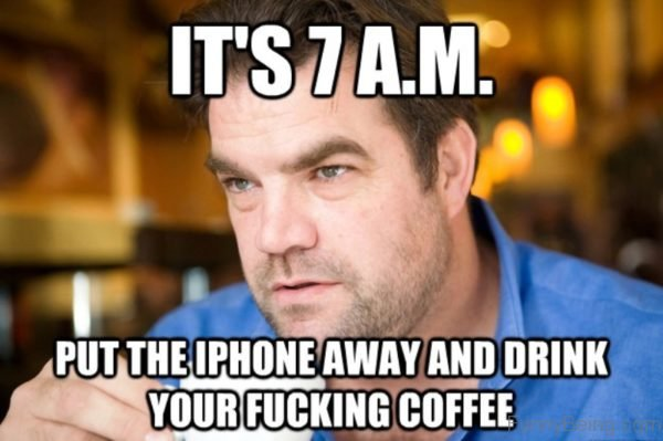 Its 7 AM Put The Iphone Away