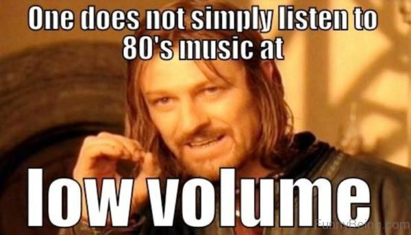 One Does Not Simply Listen To 80s Music At