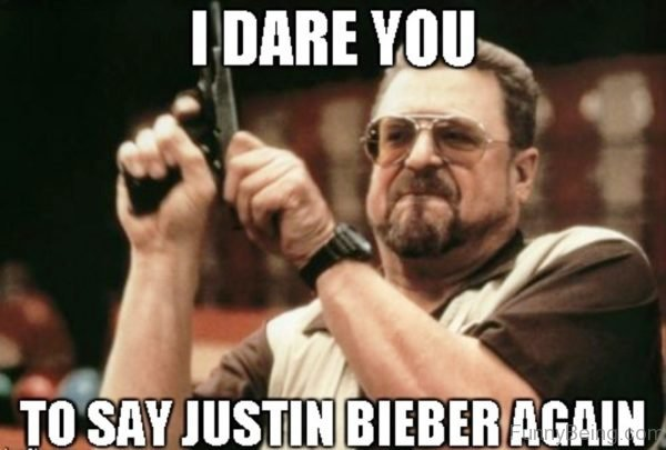 I Dare You To Say Justin Bieber Again