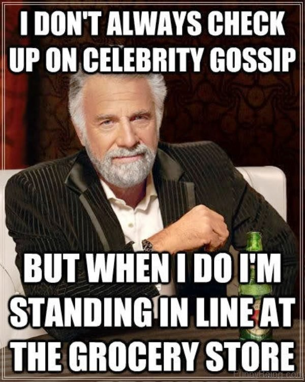 I Dont Always Check Up On Celebrity