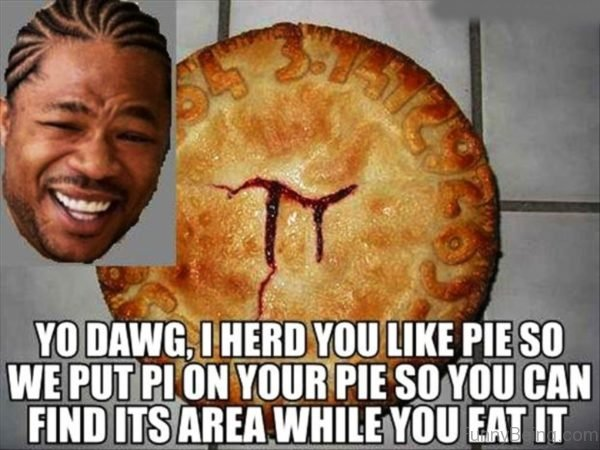 Yo Dawg I Herd You Like Pie