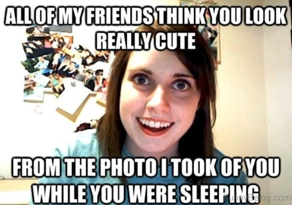 All Of My Friends Think You Look Really Cute