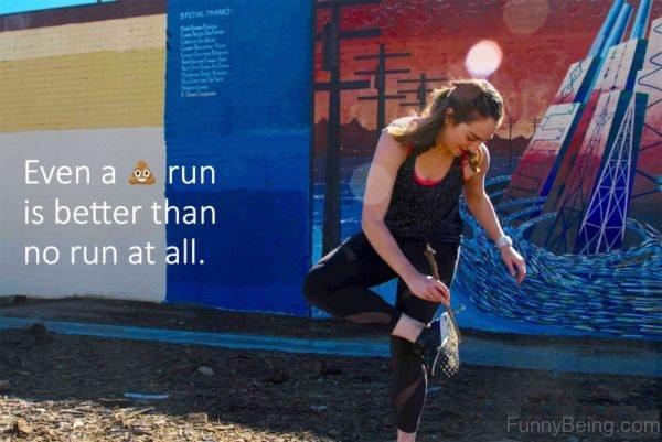 Even A Shit Run Is Better