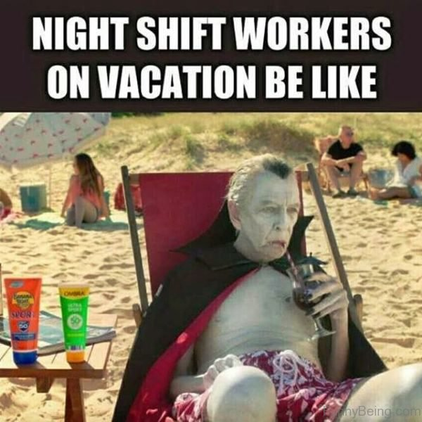 Night Shift Workers On Vacation Be Like