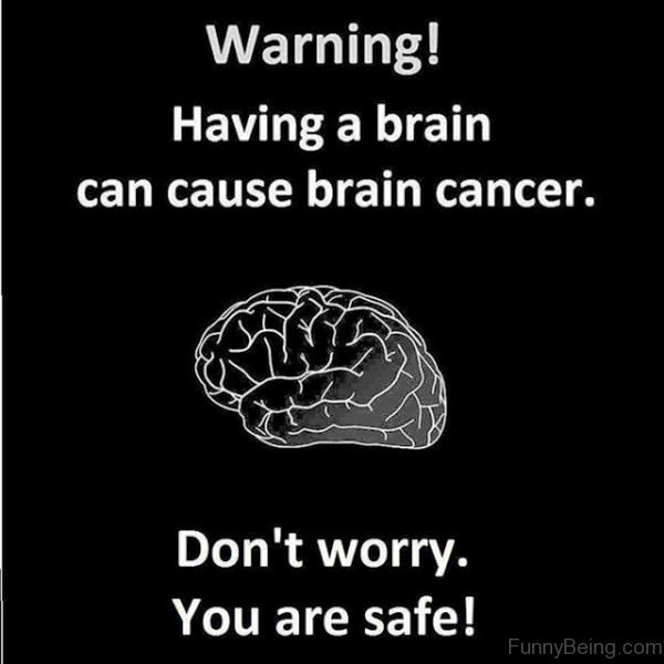 Warning Having A Brain Can Cause Cancer